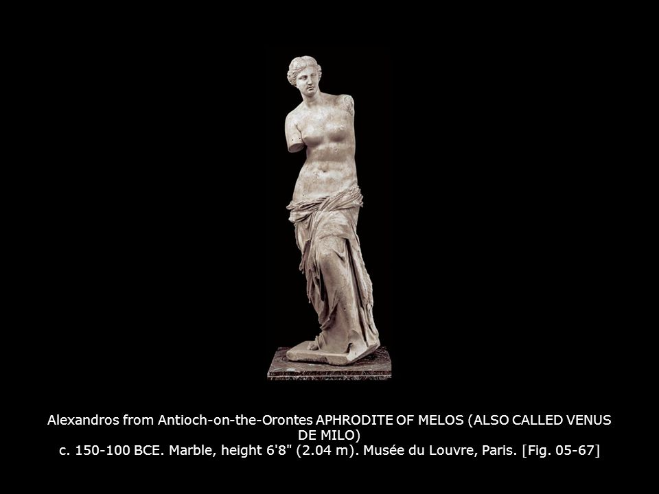 Alexandros from Antioch-on-the-Orontes APHRODITE OF MELOS (ALSO CALLED VENUS DE MILO) c. 150-100 BCE. Marble, height 6 8 (2.04 m). Musée du Louvre, Paris. [Fig. 05-67]